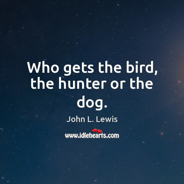 Who gets the bird, the hunter or the dog. John L. Lewis Picture Quote