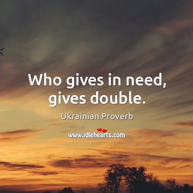 Image, Who gives in need, gives double.