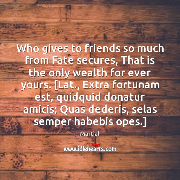 Who gives to friends so much from Fate secures, That is the Martial Picture Quote