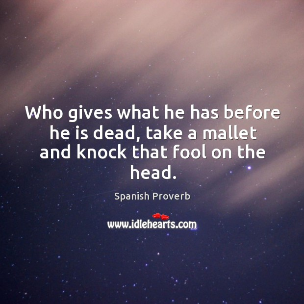 Image, Who gives what he has before he is dead, take a mallet and knock that fool on the head.