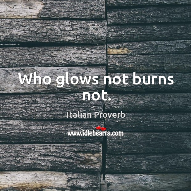 Who glows not burns not. Image