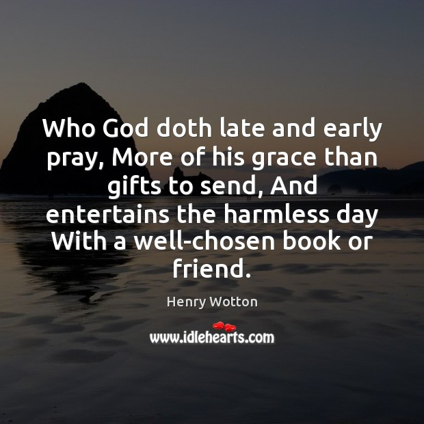 Who God doth late and early pray, More of his grace than Image