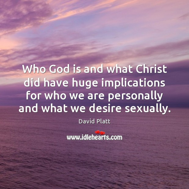 Who God is and what Christ did have huge implications for who David Platt Picture Quote