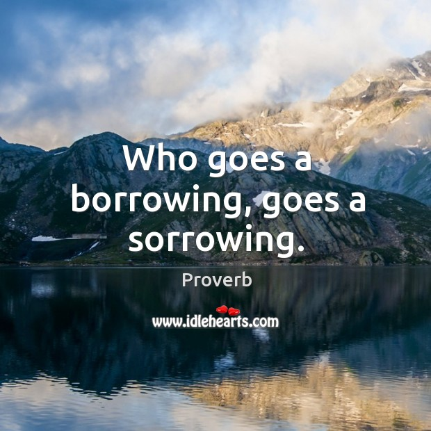 Who goes a borrowing, goes a sorrowing. Image