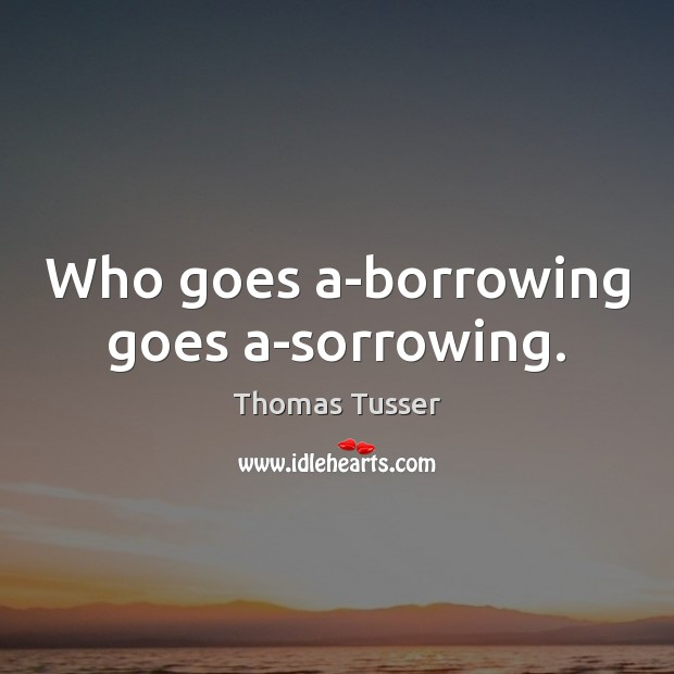 Who goes a-borrowing goes a-sorrowing. Thomas Tusser Picture Quote