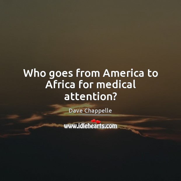 Who goes from America to Africa for medical attention? Dave Chappelle Picture Quote