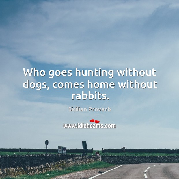 Image, Who goes hunting without dogs, comes home without rabbits.