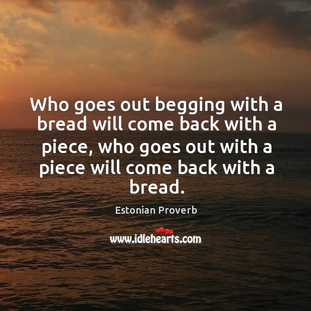 Image, Who goes out begging with a bread will come back with a piece