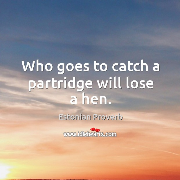 Image, Who goes to catch a partridge will lose a hen.