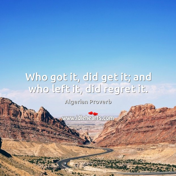 Who got it, did get it; and who left it, did regret it. Algerian Proverbs Image