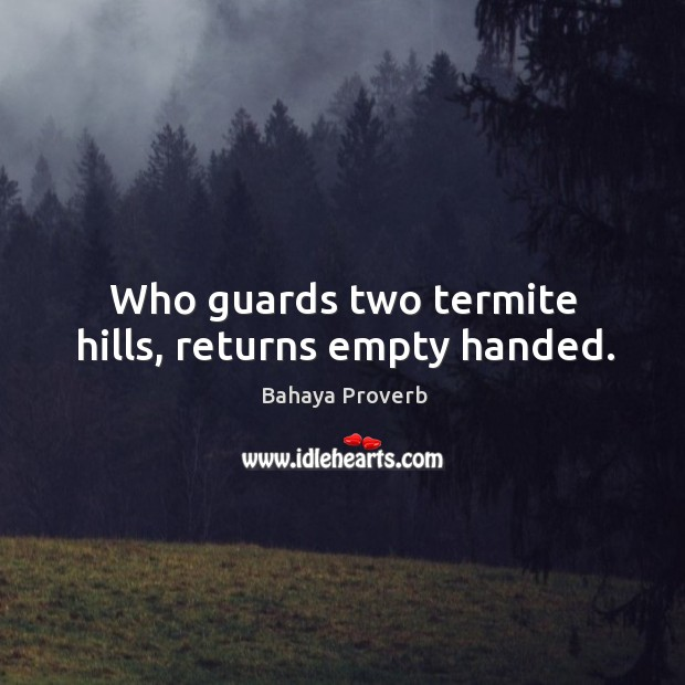 Who guards two termite hills, returns empty handed. Bahaya Proverbs Image