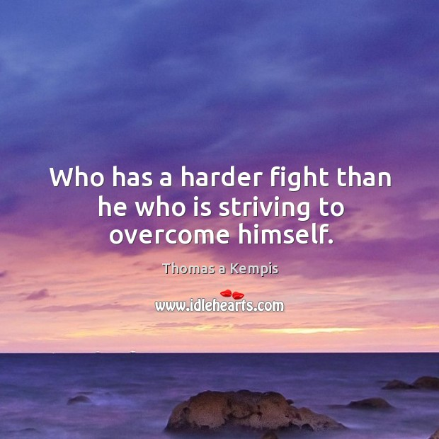 Who has a harder fight than he who is striving to overcome himself. Image