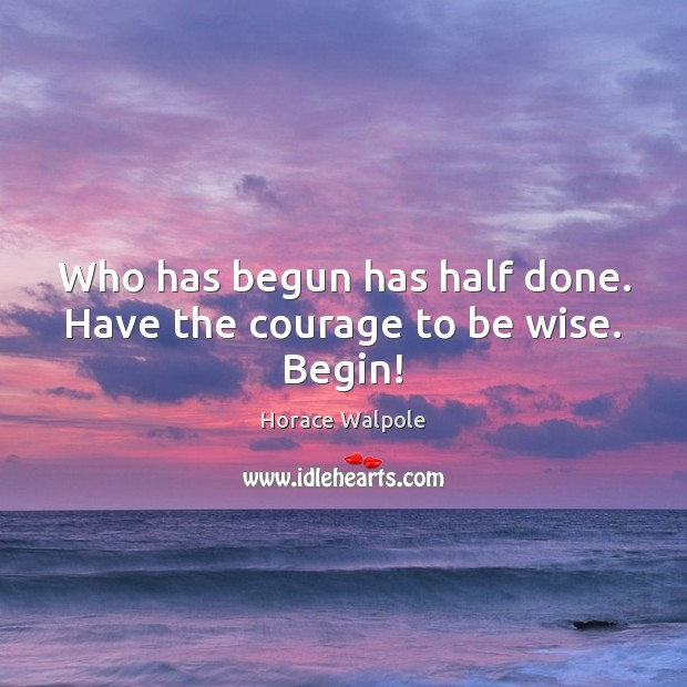 Who has begun has half done. Have the courage to be wise. Begin! Horace Walpole Picture Quote