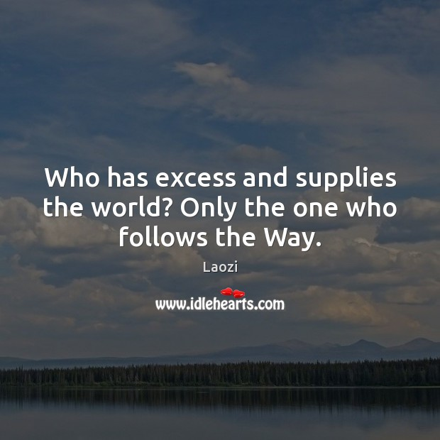 Image, Who has excess and supplies the world? Only the one who follows the Way.
