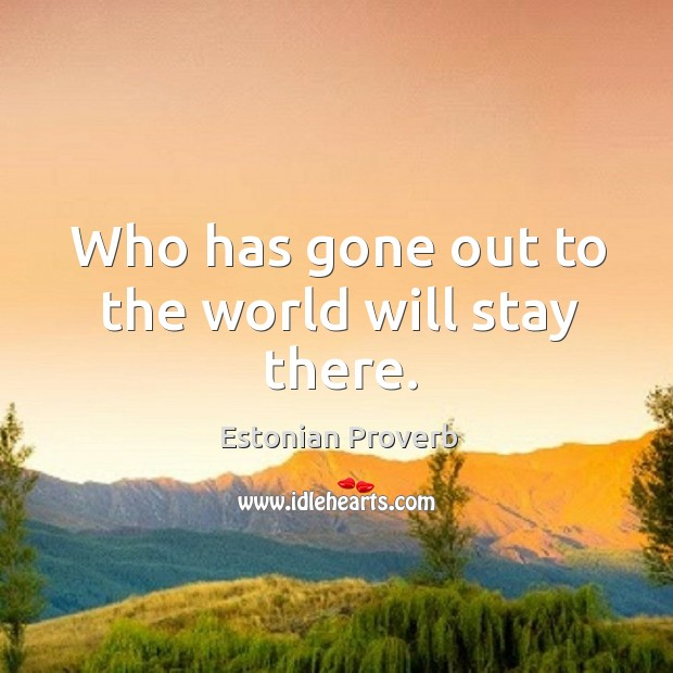 Image, Who has gone out to the world will stay there.