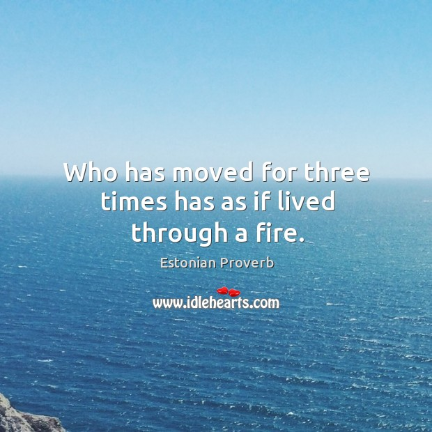 Who has moved for three times has as if lived through a fire. Estonian Proverbs Image