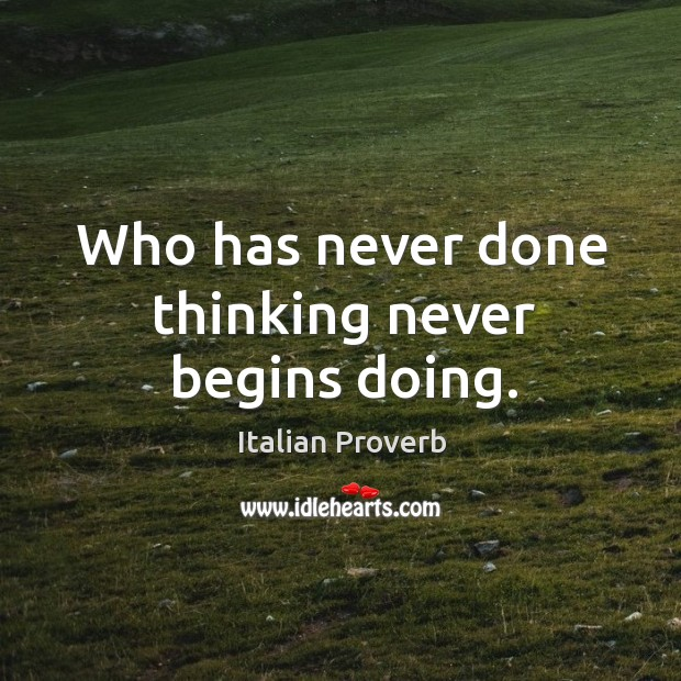 Image, Who has never done thinking never begins doing.