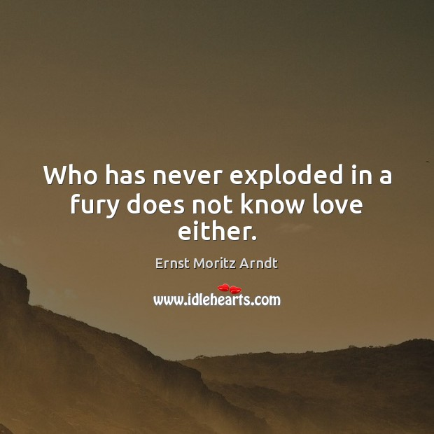 Who has never exploded in a fury does not know love either. Image