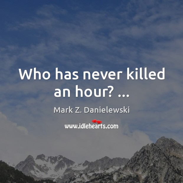 Who has never killed an hour? … Mark Z. Danielewski Picture Quote