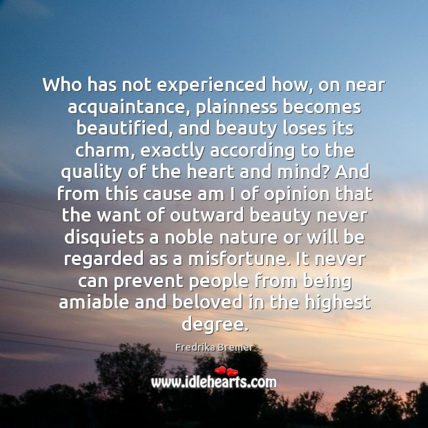 Who has not experienced how, on near acquaintance, plainness becomes beautified, and Image