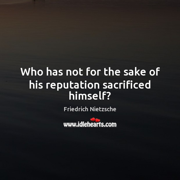 Who has not for the sake of his reputation sacrificed himself? Image