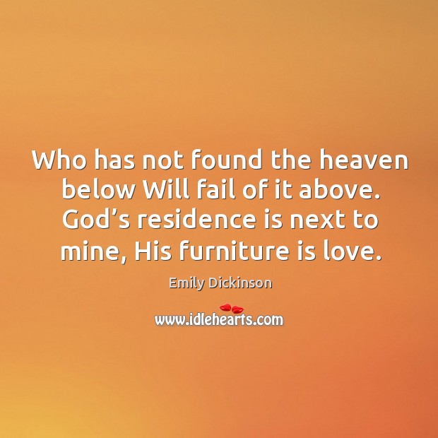 Image, Who has not found the heaven below will fail of it above. God's residence is next to mine, his furniture is love.
