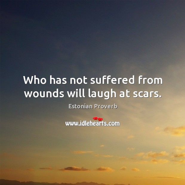 Who has not suffered from wounds will laugh at scars. Estonian Proverbs Image