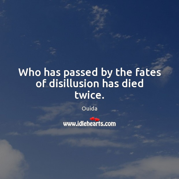Who has passed by the fates of disillusion has died twice. Ouida Picture Quote