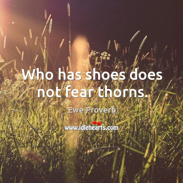 Who has shoes does not fear thorns. Ewe Proverbs Image