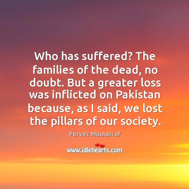 Who has suffered? the families of the dead, no doubt. But a greater loss was inflicted on pakistan Image