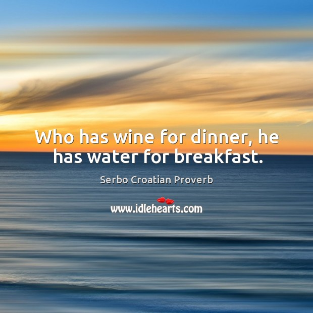 Who has wine for dinner, he has water for breakfast. Serbo Croatian Proverbs Image