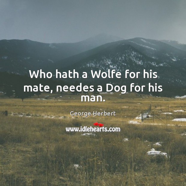Who hath a Wolfe for his mate, needes a Dog for his man. Image