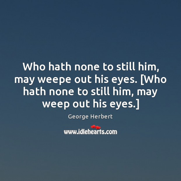 Who hath none to still him, may weepe out his eyes. [Who George Herbert Picture Quote