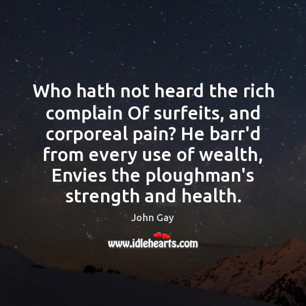 Who hath not heard the rich complain Of surfeits, and corporeal pain? Complain Quotes Image