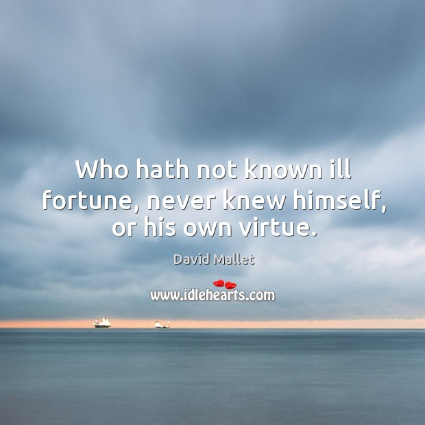Who hath not known ill fortune, never knew himself, or his own virtue. Image