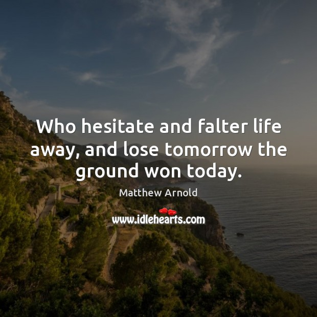 Who hesitate and falter life away, and lose tomorrow the ground won today. Image