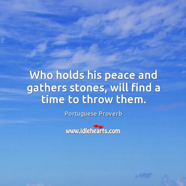 Who holds his peace and gathers stones, will find a time to throw them. Image