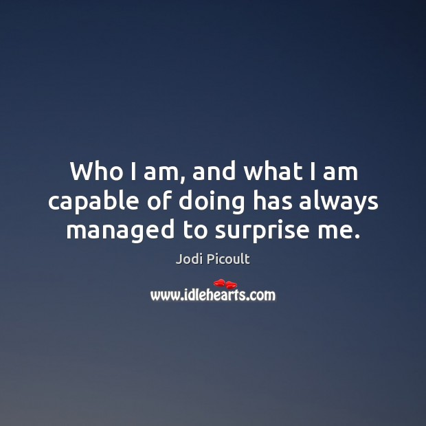 Who I am, and what I am capable of doing has always managed to surprise me. Jodi Picoult Picture Quote
