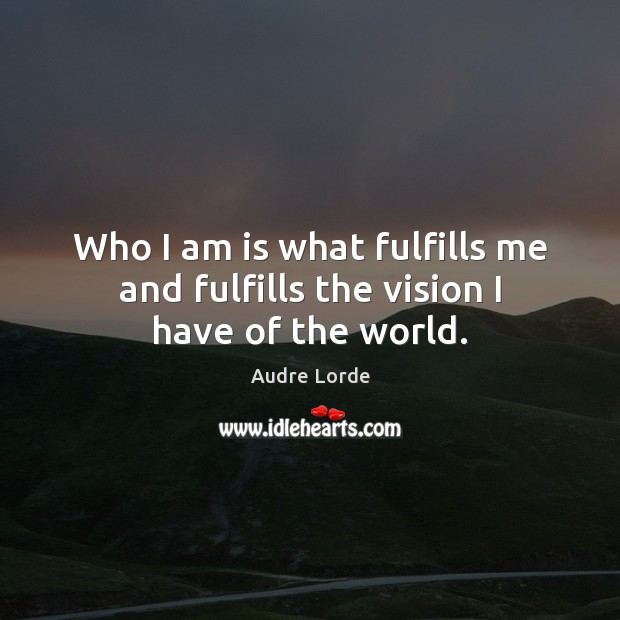 Who I am is what fulfills me and fulfills the vision I have of the world. Audre Lorde Picture Quote