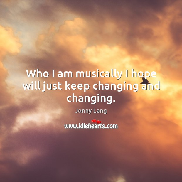 Who I am musically I hope will just keep changing and changing. Image