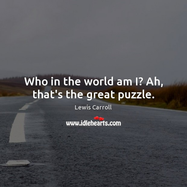 Who in the world am I? Ah, that's the great puzzle. Lewis Carroll Picture Quote
