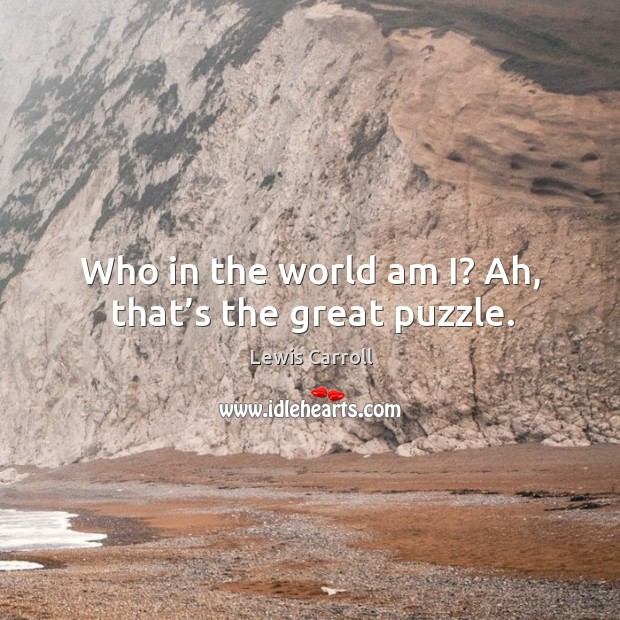 Who in the world am i? ah, that's the great puzzle. Image
