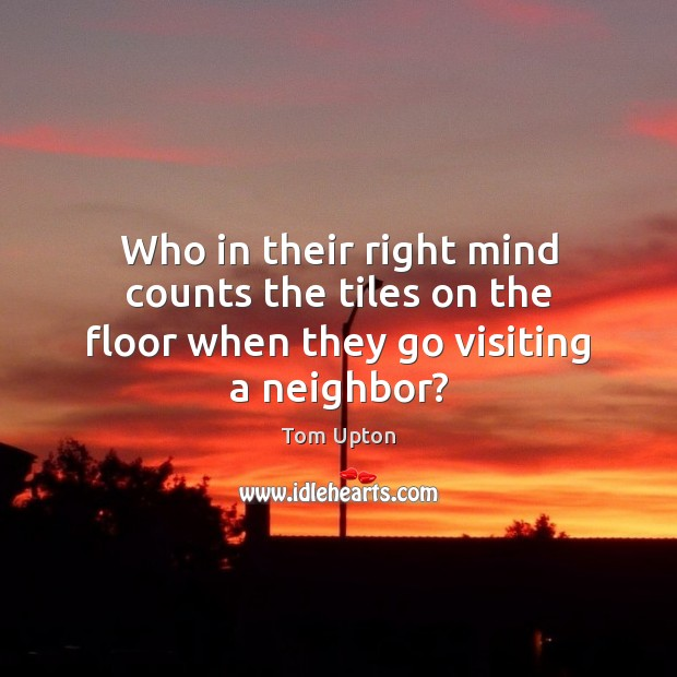Who in their right mind counts the tiles on the floor when they go visiting a neighbor? Tom Upton Picture Quote