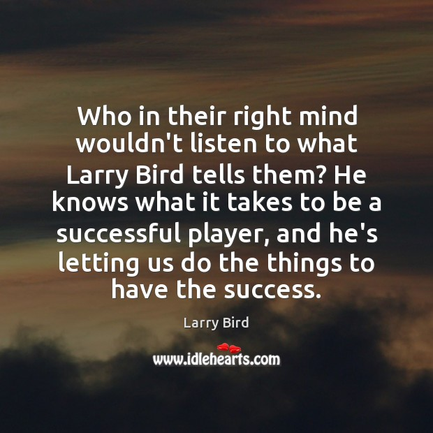 Who in their right mind wouldn't listen to what Larry Bird tells Larry Bird Picture Quote