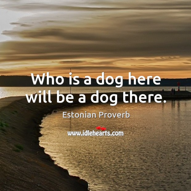 Who is a dog here will be a dog there. Estonian Proverbs Image