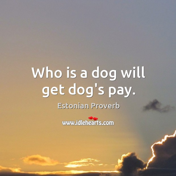 Who is a dog will get dog's pay. Estonian Proverbs Image