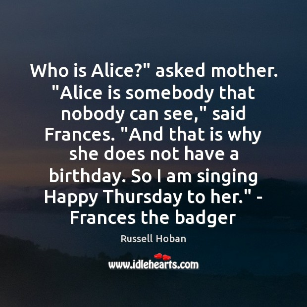 "Who is Alice?"" asked mother. ""Alice is somebody that nobody can see,"" Thursday Quotes Image"