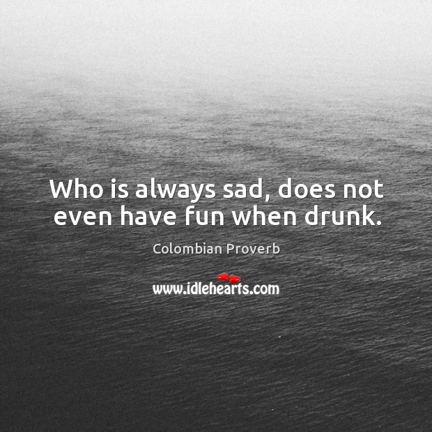 Image, Who is always sad, does not even have fun when drunk.