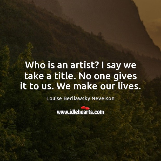 Who is an artist? I say we take a title. No one gives it to us. We make our lives. Image