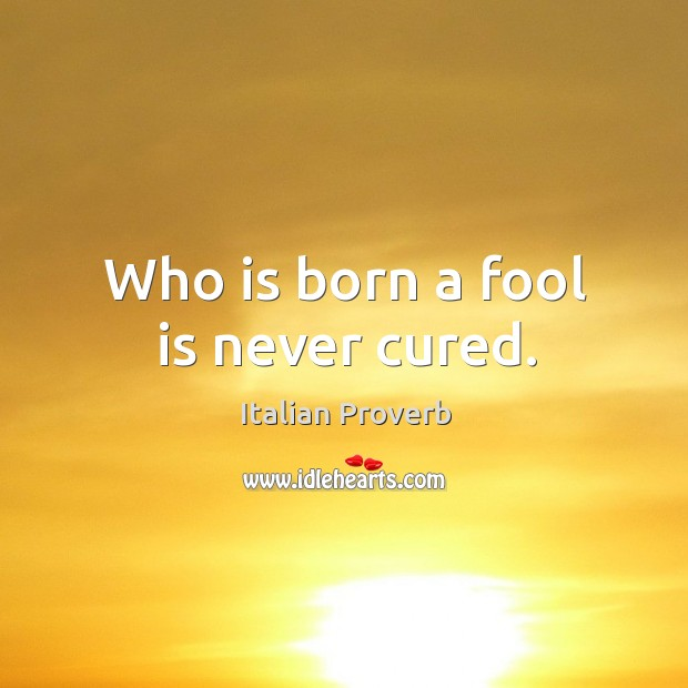 Image, Who is born a fool is never cured.